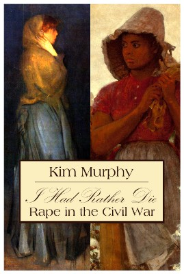 I Had Rather Die -- Rape in the Civil War